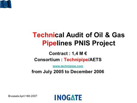 Brussels April 16th 2007 Technical Audit of Oil & Gas Pipelines PNIS Project Contract : 1,4 M € Consortium : Technipipe/AETS www.technipipe.com from July.