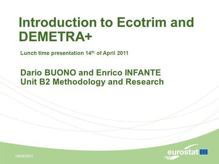 Introduction to Ecotrim and DEMETRA+ 14/04/2011 Lunch time presentation 14 th of April 2011 Dario BUONO and Enrico INFANTE Unit B2 Methodology and Research.