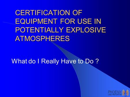 CERTIFICATION OF EQUIPMENT FOR USE IN POTENTIALLY EXPLOSIVE ATMOSPHERES What do I Really Have to Do ?