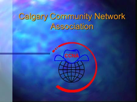 "Calgary Community Network Association To insert your company logo on this slide From the Insert Menu Select ""Picture"" Locate your logo file Click OK To."