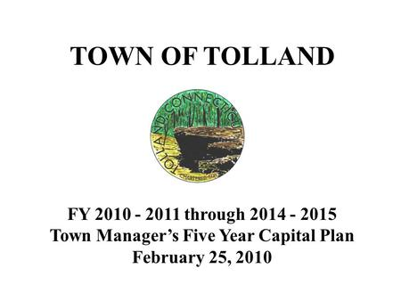 TOWN OF TOLLAND FY 2010 - 2011 through 2014 - 2015 Town Manager's Five Year Capital Plan February 25, 2010.