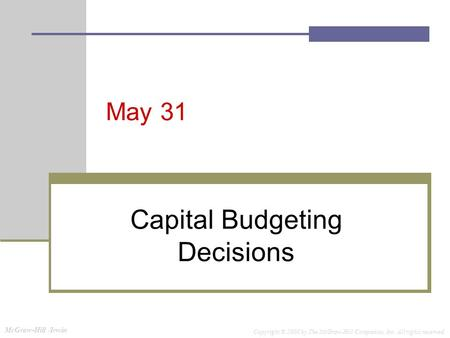 McGraw-Hill /Irwin Copyright © 2008 by The McGraw-Hill Companies, Inc. All rights reserved. May 31 Capital Budgeting Decisions.