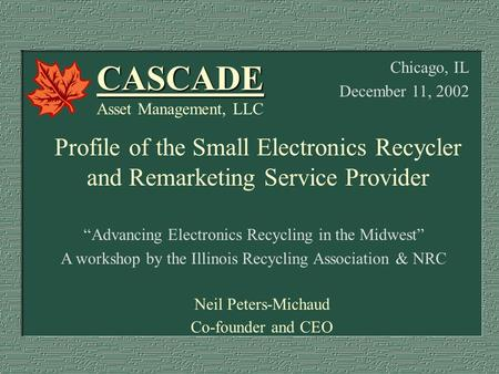 """Advancing Electronics Recycling in the Midwest"" A workshop by the Illinois Recycling Association & NRC Neil Peters-Michaud Co-founder and CEO CASCADE."