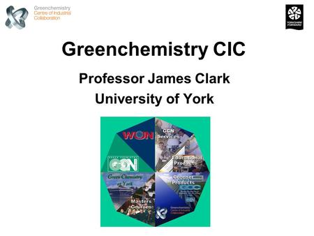 Greenchemistry CIC Professor James Clark University of York.