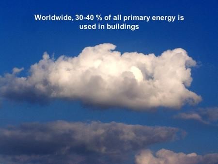 Worldwide, 30-40 % of all primary energy is used in buildings.