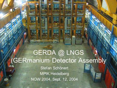LNGS (GERmanium Detector Assembly Stefan Schönert MPIK Heidelberg NOW 2004, Sept. 12, 2004.