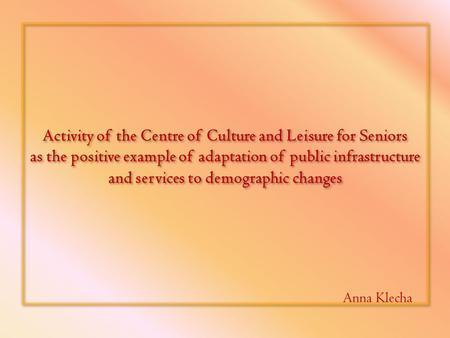 Activity of the Centre of Culture and Leisure for Seniors as the positive example of adaptation of public infrastructure and services to demographic changes.