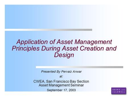 Application of Asset Management Principles During Asset Creation and Design Presented By Pervaiz Anwar at: CWEA, San Francisco Bay Section Asset Management.