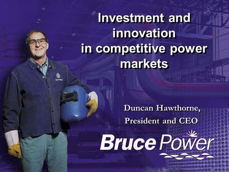 Investment and innovation in competitive power markets Duncan Hawthorne, President and CEO Duncan Hawthorne, President and CEO.