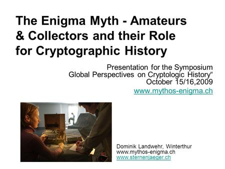 The Enigma Myth - Amateurs & Collectors and their Role for Cryptographic History Presentation for the Symposium Global Perspectives on Cryptologic History""