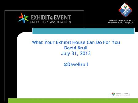 July 30th – August 1st, 2013 McCormick Place, Chicago, IL What Your Exhibit House Can Do For You David Brull July 31,