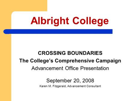 Albright College CROSSING BOUNDARIES The College's Comprehensive Campaign Advancement Office Presentation September 20, 2008 Karen M. Fitzgerald, Advancement.