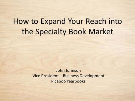 How to Expand Your Reach into the Specialty Book Market John Johnson Vice President – Business Development Picaboo Yearbooks.