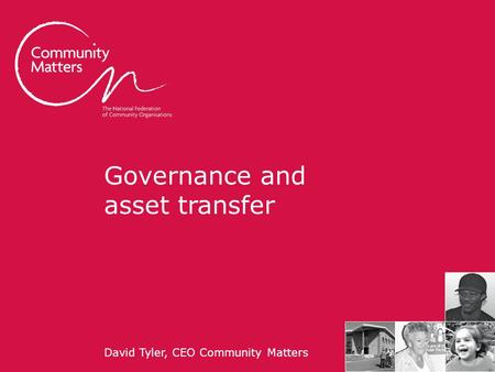 Communitymatters.org.uk Governance and asset transfer David Tyler, CEO Community Matters.