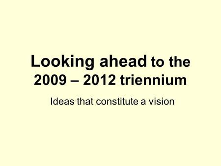 Looking ahead to the 2009 – 2012 triennium Ideas that constitute a vision.