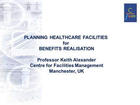 PLANNING HEALTHCARE FACILITIES for BENEFITS REALISATION Professor Keith Alexander Centre for Facilities Management Manchester, UK.