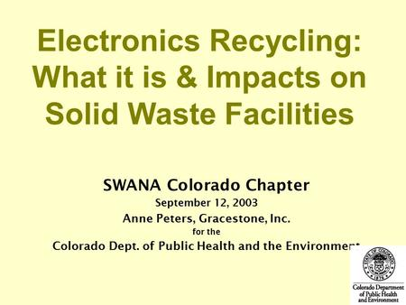 SWANA Colorado Chapter September 12, 2003 Anne Peters, Gracestone, Inc. for the Colorado Dept. of Public Health and the Environment Electronics Recycling: