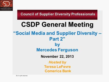 "© All rights reserved. CSDP General Meeting ""Social Media and Supplier Diversity – Part 2"" by Mercedes Ferguson November 22, 2013 Hosted by Teresa LeFevre."