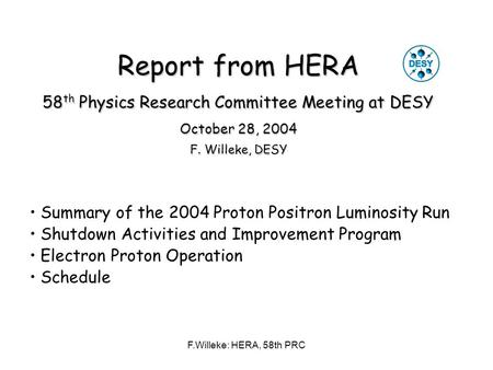 F.Willeke: HERA, 58th PRC Report from HERA 58 th Physics Research Committee Meeting at DESY October 28, 2004 F. Willeke, DESY Summary of the 2004 Proton.