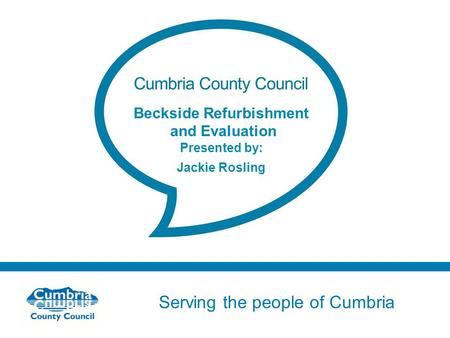 Serving the people of Cumbria Do not use fonts other than Arial for your presentations Beckside Refurbishment and Evaluation Presented by: Jackie Rosling.