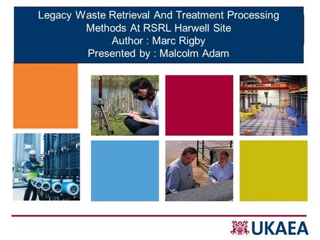 Legacy Waste Retrieval And Treatment Processing Methods At RSRL Harwell Site Author : Marc Rigby Presented by : Malcolm Adam 28 th May 2009.