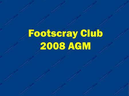 Footscray Club 2008 AGM. Footscray Club 2008 AGM Agenda 1. Adoption of 2007 Annual Report 2. Election fo Office Bearers 3. Notice of Motions 4. General.