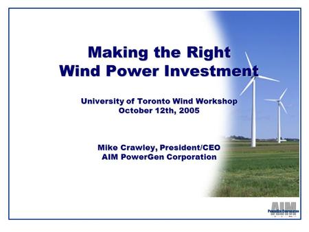 Making the Right Wind Power Investment University of Toronto Wind Workshop October 12th, 2005 Mike Crawley, President/CEO AIM PowerGen Corporation.