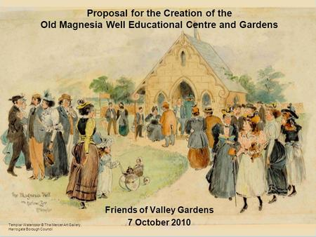 Proposal for the Creation of the Old Magnesia Well Educational Centre and Gardens Friends of Valley Gardens 7 October 2010 Templar Watercolor © The Mercer.
