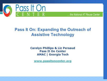 Company LOGO Successful Strategies, Innovative Partnerships, Futures Planning Pass It On: Expanding the Outreach of Assistive Technology Carolyn Phillips.