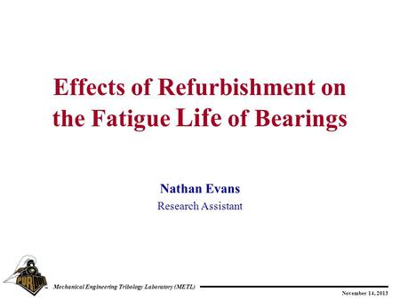 November 14, 2013 Mechanical Engineering Tribology Laboratory (METL) Nathan Evans Research Assistant Effects of Refurbishment on the Fatigue Life of Bearings.