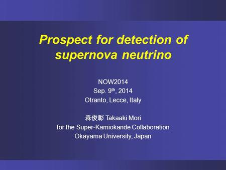 Prospect for detection of supernova neutrino NOW2014 Sep. 9 th, 2014 Otranto, Lecce, Italy 森俊彰 Takaaki Mori for the Super-Kamiokande Collaboration Okayama.