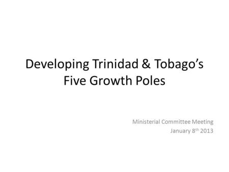 Developing Trinidad & Tobago's Five Growth Poles Ministerial Committee Meeting January 8 th 2013.
