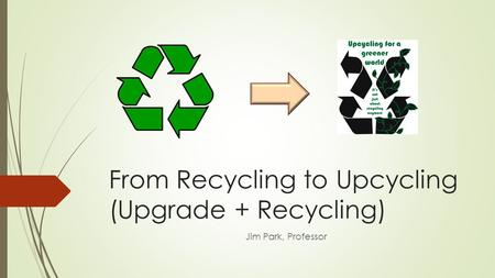 From Recycling to Upcycling (Upgrade + Recycling) Jim Park, Professor.