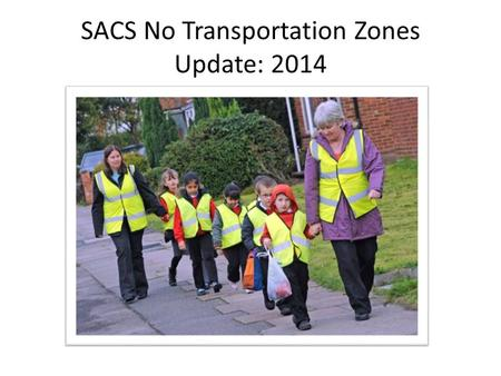 "SACS No Transportation Zones Update: 2014. Goal To align and update SACS ""No Transportation Zones"" Or NTZ's."