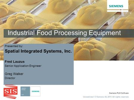 Unrestricted © Siemens AG 2013 All rights reserved. Siemens PLM Software Industrial Food Processing Equipment Fred Lauzus Senior Application Engineer Greg.