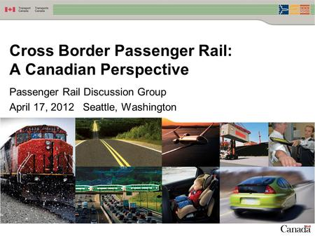 Passenger Rail Discussion Group April 17, 2012 Seattle, Washington Cross Border Passenger Rail: A Canadian Perspective.