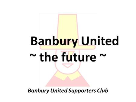 Banbury United ~ the future ~ Banbury United Supporters Club.
