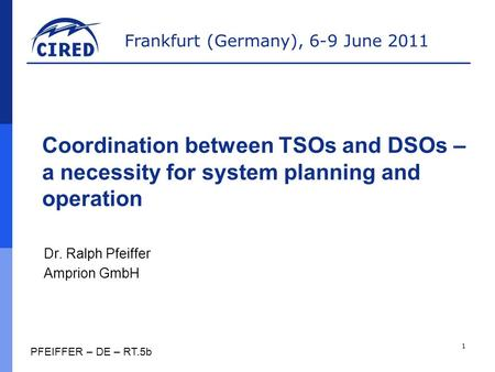 Frankfurt (Germany), 6-9 June 2011 Coordination between TSOs and DSOs – a necessity for system planning and operation Dr. Ralph Pfeiffer Amprion GmbH 1.