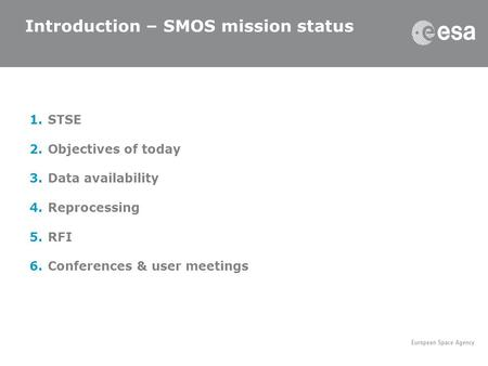 1.STSE 2.Objectives of today 3.Data availability 4.Reprocessing 5.RFI 6.Conferences & user meetings Introduction – SMOS mission status.