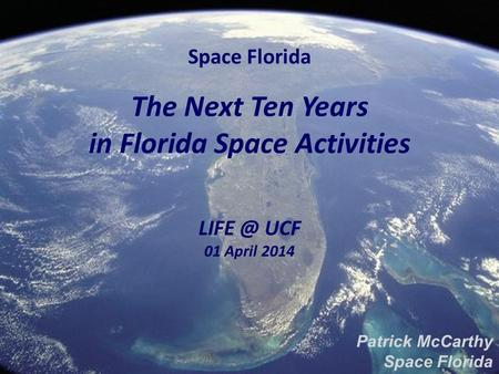 Space Florida The Next Ten Years in Florida Space Activities UCF 01 April 2014 Patrick McCarthy Space Florida.