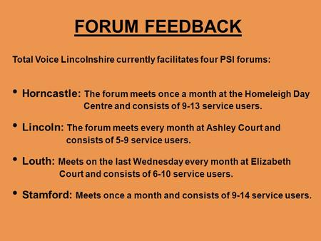 FORUM FEEDBACK Total Voice Lincolnshire currently facilitates four PSI forums: Horncastle: The forum meets once a month at the Homeleigh Day Centre and.