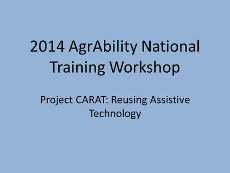 2014 AgrAbility National Training Workshop Project CARAT: Reusing Assistive Technology.