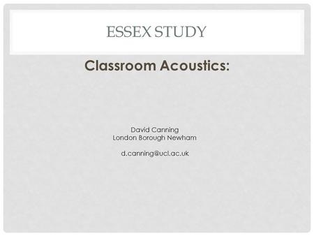 Essex Study Classroom Acoustics: David Canning London Borough Newham