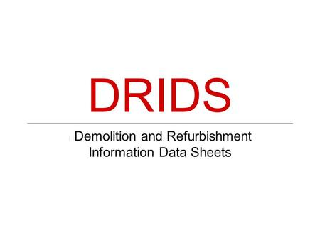 Demolition and Refurbishment Information Data Sheets DRIDS.