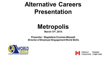 Alternative Careers Presentation Metropolis March 13 th, 2014 Presenter: Magdalene Cooman-Maxwell Director of Employer Engagement World Skills.