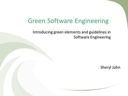 Green Software Engineering Sheryl John Introducing green elements and guidelines in Software Engineering.