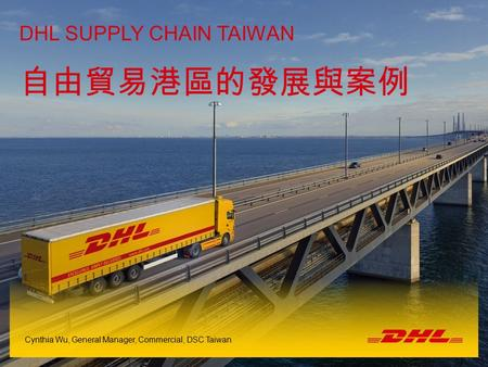 1DSC TW FEPZ | Taiwan | 18th July 2014 Name of the presenter DHL SUPPLY CHAIN TAIWAN Cynthia Wu, General Manager, Commercial, DSC Taiwan 自由貿易港區的發展與案例.