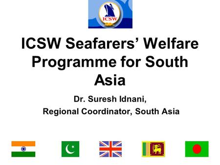ICSW Seafarers' Welfare Programme for South Asia Dr. Suresh Idnani, Regional Coordinator, South Asia.