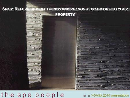 T h e s p a p e o p l e VOASA 2010 presentation S PAS : R EFURBISHMENT TRENDS AND REASONS TO ADD ONE TO YOUR PROPERTY.