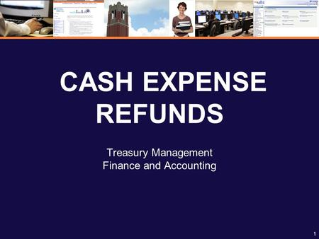 1 CASH EXPENSE REFUNDS Treasury Management Finance and Accounting.